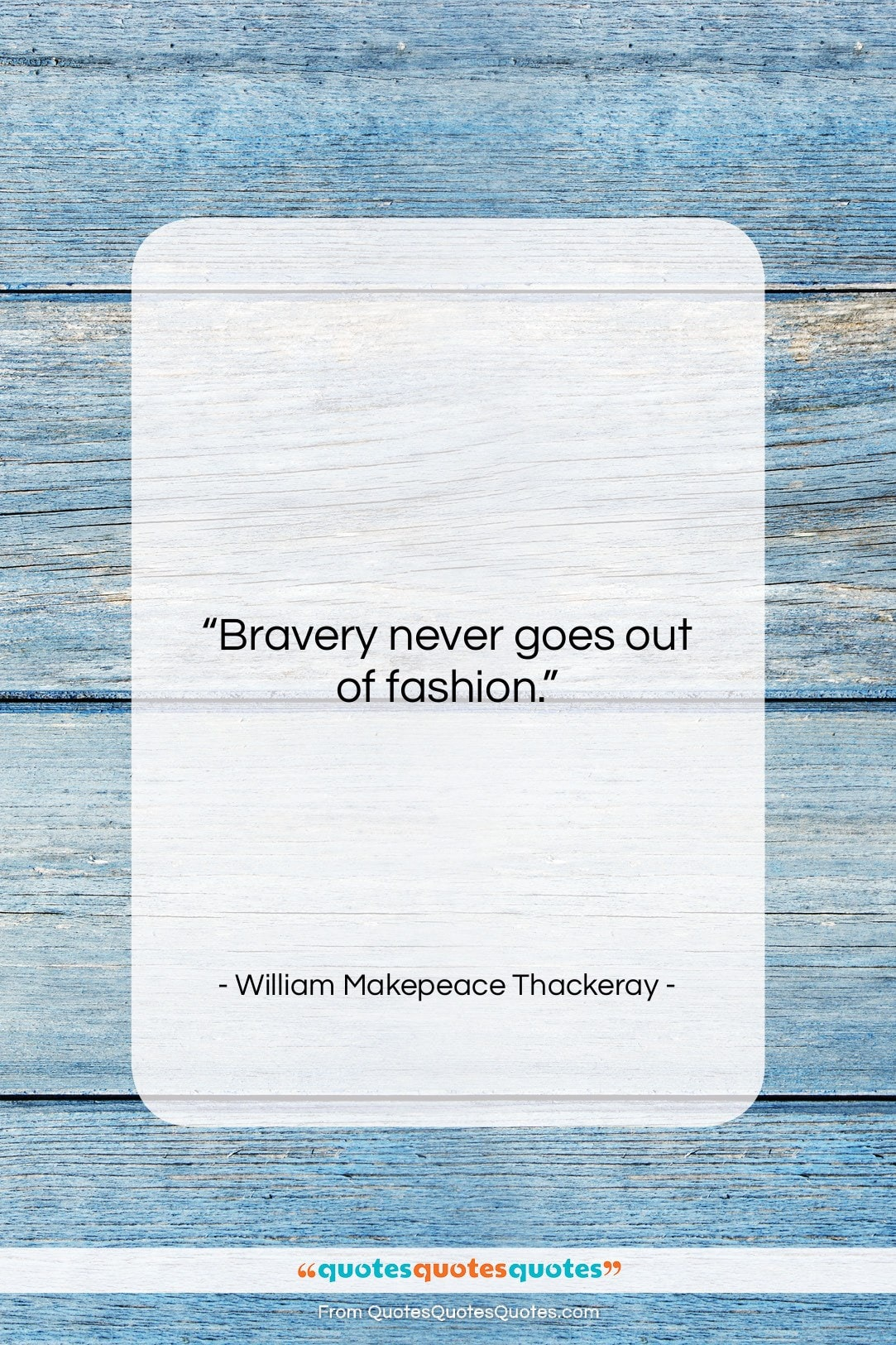 """William Makepeace Thackeray quote: """"Bravery never goes out of fashion….""""- at QuotesQuotesQuotes.com"""