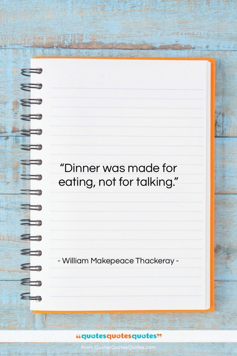"""William Makepeace Thackeray quote: """"Dinner was made for eating, not for…""""- at QuotesQuotesQuotes.com"""