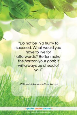 """William Makepeace Thackeray quote: """"Do not be in a hurry to…""""- at QuotesQuotesQuotes.com"""