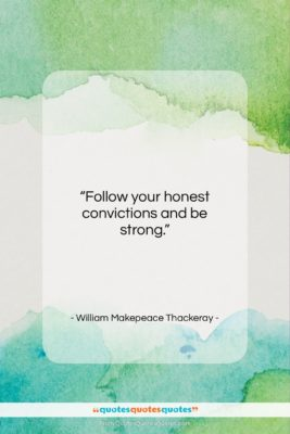 """William Makepeace Thackeray quote: """"Follow your honest convictions and be strong….""""- at QuotesQuotesQuotes.com"""