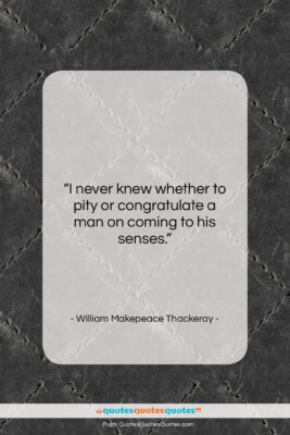 """William Makepeace Thackeray quote: """"I never knew whether to pity or…""""- at QuotesQuotesQuotes.com"""