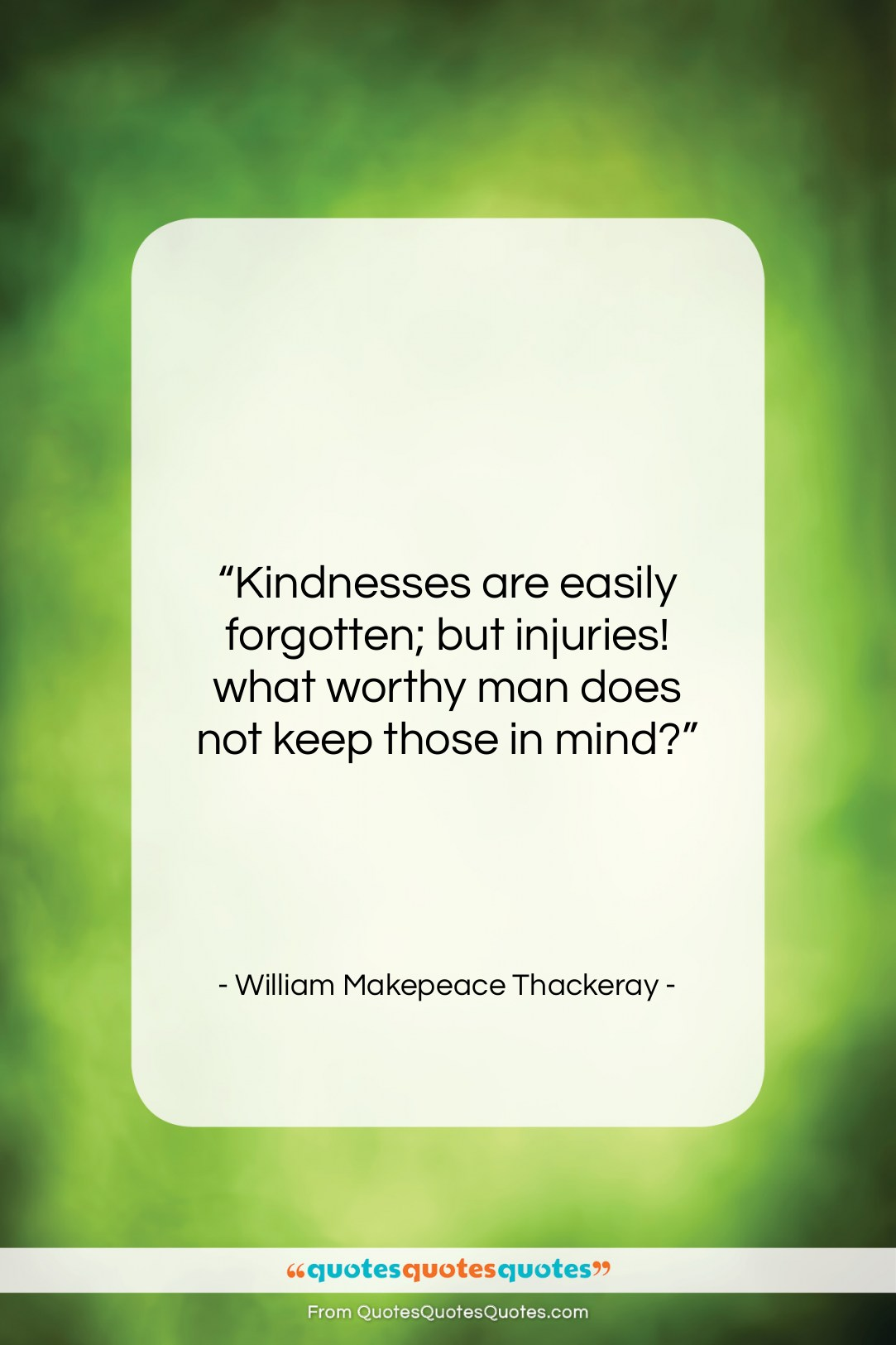 """William Makepeace Thackeray quote: """"Kindnesses are easily forgotten; but injuries! what…""""- at QuotesQuotesQuotes.com"""