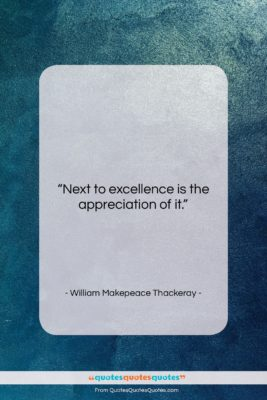 """William Makepeace Thackeray quote: """"Next to excellence is the appreciation of…""""- at QuotesQuotesQuotes.com"""