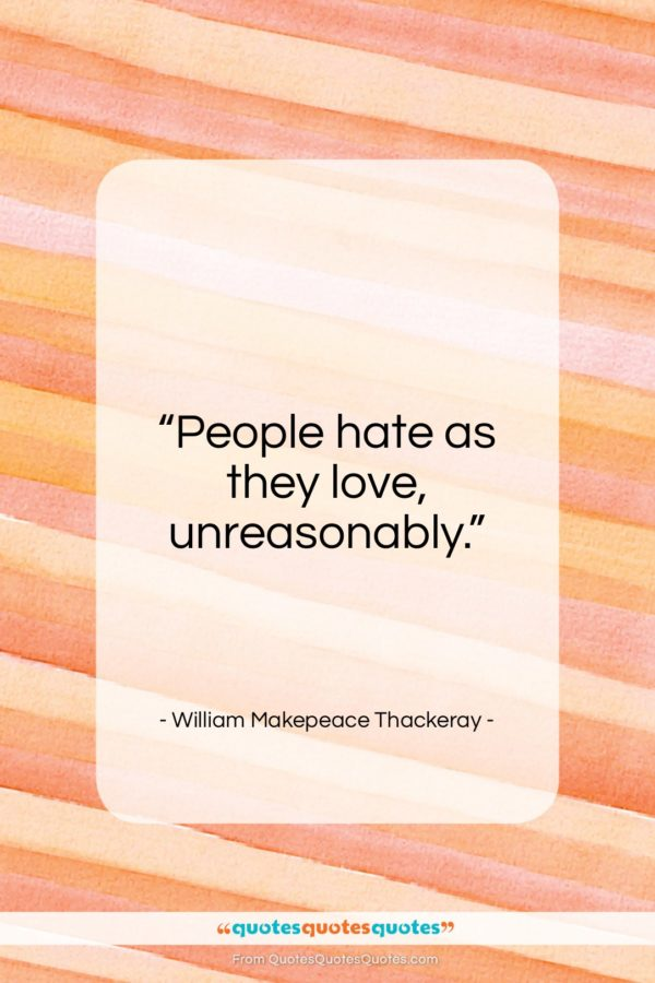 """William Makepeace Thackeray quote: """"People hate as they love, unreasonably…""""- at QuotesQuotesQuotes.com"""