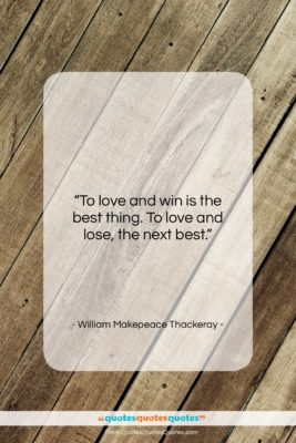"""William Makepeace Thackeray quote: """"To love and win is the best…""""- at QuotesQuotesQuotes.com"""