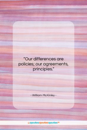 """William McKinley quote: """"Our differences are policies; our agreements, principles….""""- at QuotesQuotesQuotes.com"""