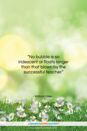 """William Osler quote: """"No bubble is so iridescent or floats…""""- at QuotesQuotesQuotes.com"""