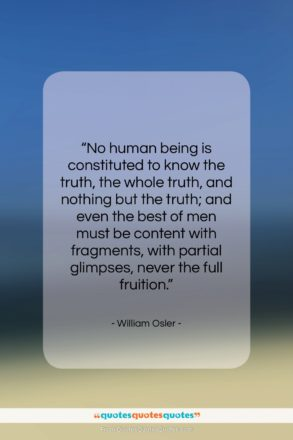 """William Osler quote: """"No human being is constituted to know…""""- at QuotesQuotesQuotes.com"""