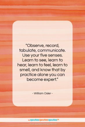 """William Osler quote: """"Observe, record, tabulate, communicate. Use your five…""""- at QuotesQuotesQuotes.com"""