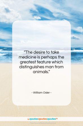"William Osler quote: ""The desire to take medicine is perhaps…""- at QuotesQuotesQuotes.com"