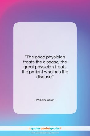 """William Osler quote: """"The good physician treats the disease; the…""""- at QuotesQuotesQuotes.com"""