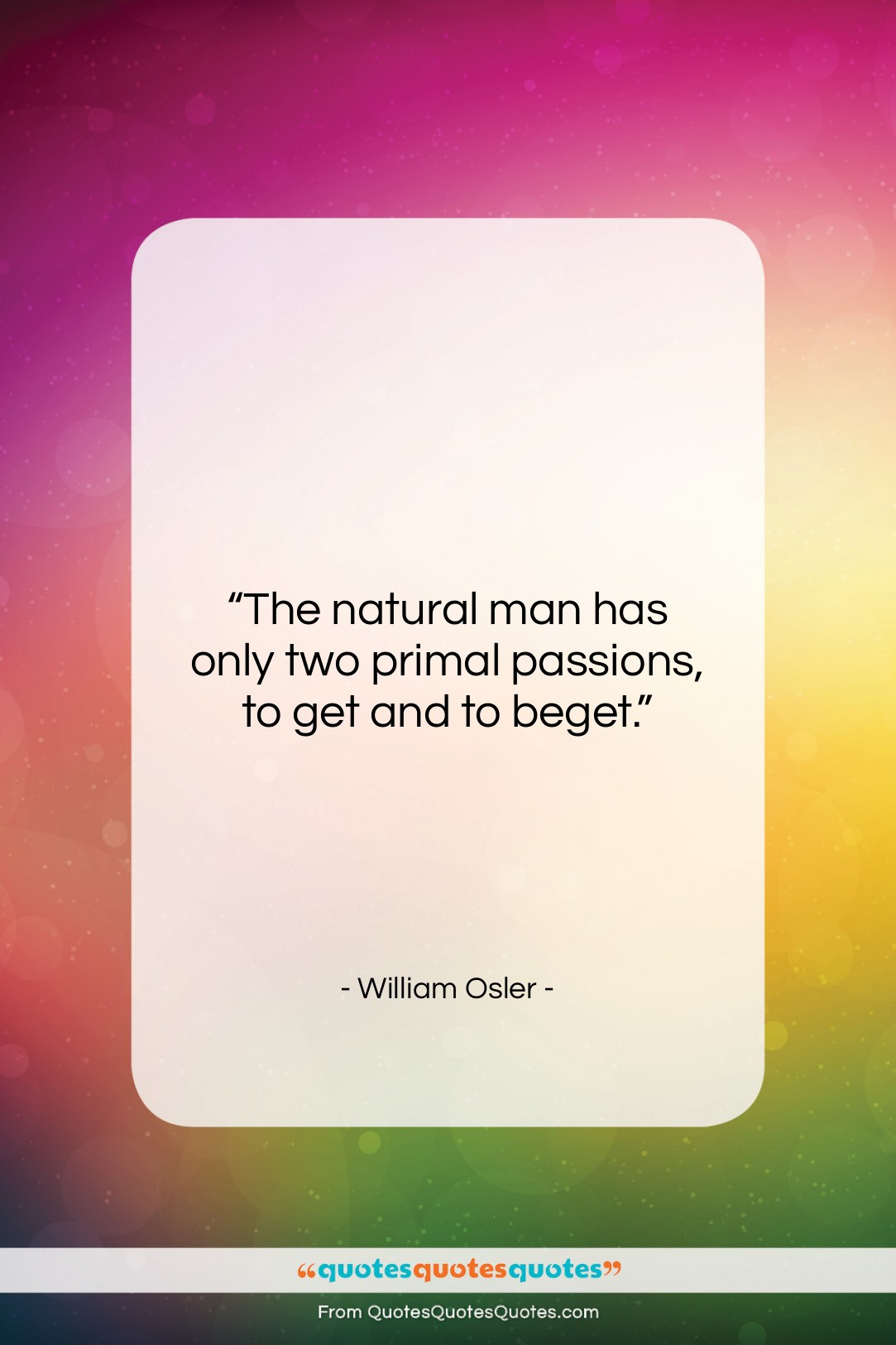 """William Osler quote: """"The natural man has only two primal…""""- at QuotesQuotesQuotes.com"""