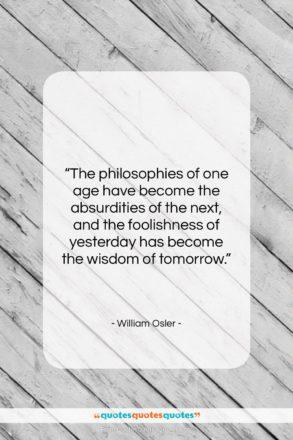 """William Osler quote: """"The philosophies of one age have become…""""- at QuotesQuotesQuotes.com"""