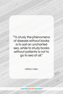 "William Osler quote: ""To study the phenomena of disease without…""- at QuotesQuotesQuotes.com"
