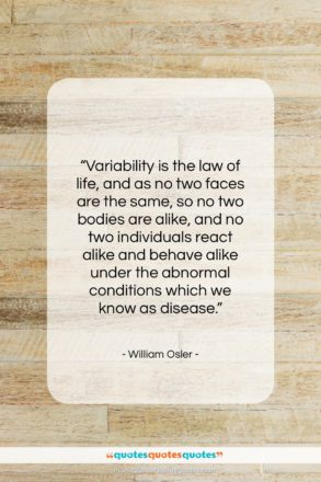 "William Osler quote: ""Variability is the law of life, and…""- at QuotesQuotesQuotes.com"
