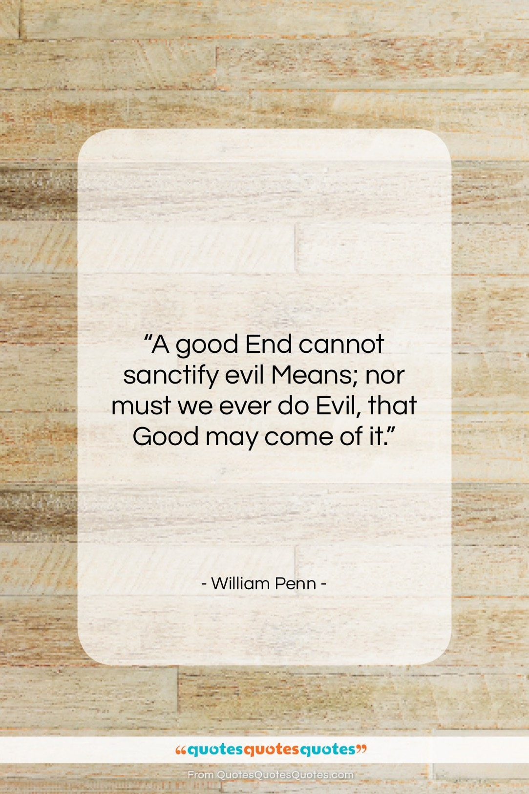 """William Penn quote: """"A good End cannot sanctify evil Means;…""""- at QuotesQuotesQuotes.com"""