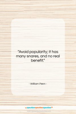"""William Penn quote: """"Avoid popularity; it has many snares, and…""""- at QuotesQuotesQuotes.com"""