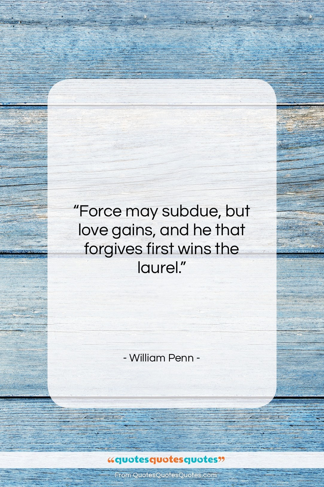 """William Penn quote: """"Force may subdue, but love gains, and…""""- at QuotesQuotesQuotes.com"""