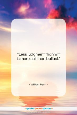 """William Penn quote: """"Less judgment than wit is more sail…""""- at QuotesQuotesQuotes.com"""