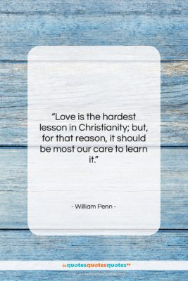 """William Penn quote: """"Love is the hardest lesson in Christianity;…""""- at QuotesQuotesQuotes.com"""