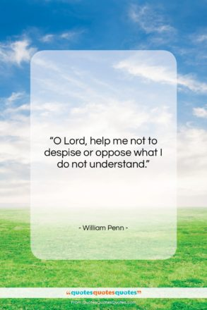 """William Penn quote: """"O Lord, help me not to despise…""""- at QuotesQuotesQuotes.com"""