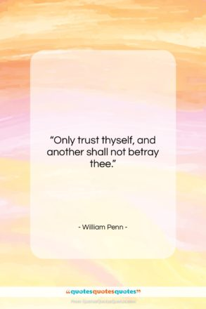 """William Penn quote: """"Only trust thyself, and another shall not…""""- at QuotesQuotesQuotes.com"""