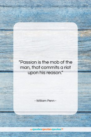 """William Penn quote: """"Passion is the mob of the man,…""""- at QuotesQuotesQuotes.com"""