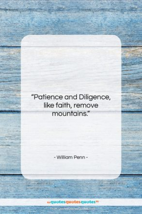 """William Penn quote: """"Patience and Diligence, like faith, remove mountains….""""- at QuotesQuotesQuotes.com"""