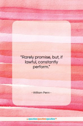 """William Penn quote: """"Rarely promise, but, if lawful, constantly perform….""""- at QuotesQuotesQuotes.com"""