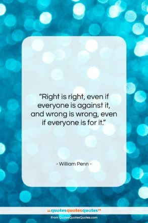 """William Penn quote: """"Right is right, even if everyone is…""""- at QuotesQuotesQuotes.com"""