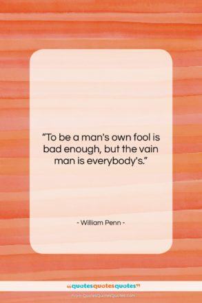 """William Penn quote: """"To be a man's own fool is…""""- at QuotesQuotesQuotes.com"""