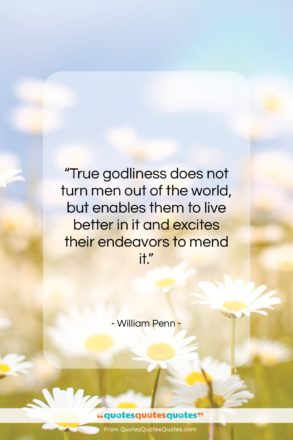 """William Penn quote: """"True godliness does not turn men out…""""- at QuotesQuotesQuotes.com"""