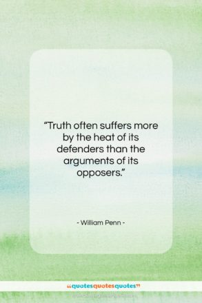 """William Penn quote: """"Truth often suffers more by the heat…""""- at QuotesQuotesQuotes.com"""