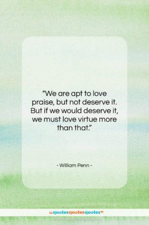 "William Penn quote: ""We are apt to love praise, but…""- at QuotesQuotesQuotes.com"