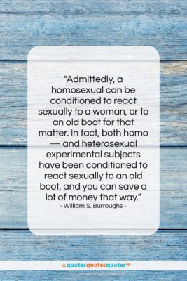 """William S. Burroughs quote: """"Admittedly, a homosexual can be conditioned to…""""- at QuotesQuotesQuotes.com"""