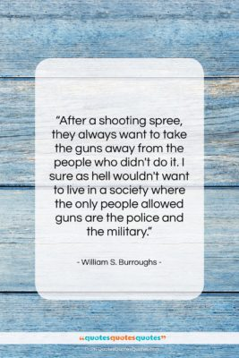 """William S. Burroughs quote: """"After a shooting spree, they always want…""""- at QuotesQuotesQuotes.com"""