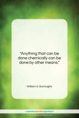 """William S. Burroughs quote: """"Anything that can be done chemically can…""""- at QuotesQuotesQuotes.com"""