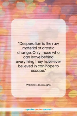 "William S. Burroughs quote: ""Desperation is the raw material of drastic…""- at QuotesQuotesQuotes.com"