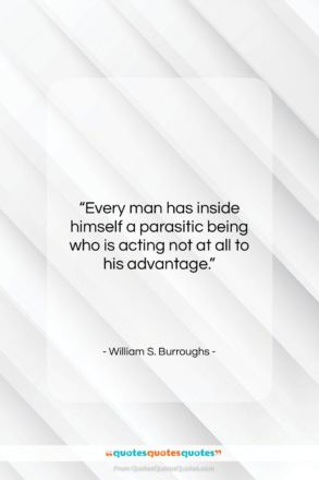 """William S. Burroughs quote: """"Every man has inside himself a parasitic…""""- at QuotesQuotesQuotes.com"""
