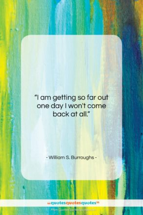 """William S. Burroughs quote: """"I am getting so far out one…""""- at QuotesQuotesQuotes.com"""