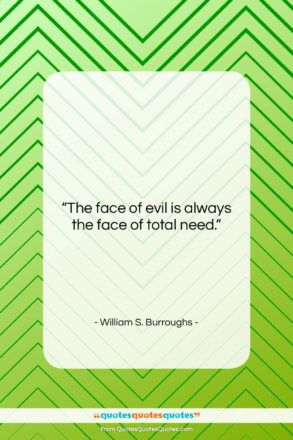 """William S. Burroughs quote: """"The face of evil is always the…""""- at QuotesQuotesQuotes.com"""