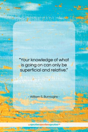 """William S. Burroughs quote: """"Your knowledge of what is going on…""""- at QuotesQuotesQuotes.com"""