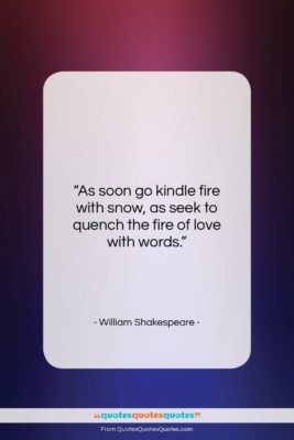"""William Shakespeare quote: """"As soon go kindle fire with snow,…""""- at QuotesQuotesQuotes.com"""