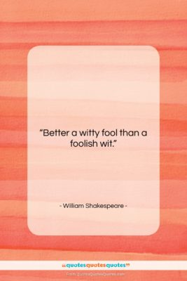 """William Shakespeare quote: """"Better a witty fool than a foolish…""""- at QuotesQuotesQuotes.com"""