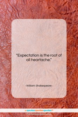 """William Shakespeare quote: """"Expectation is the root of all heartache….""""- at QuotesQuotesQuotes.com"""