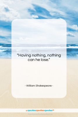 """William Shakespeare quote: """"Having nothing, nothing can he lose….""""- at QuotesQuotesQuotes.com"""