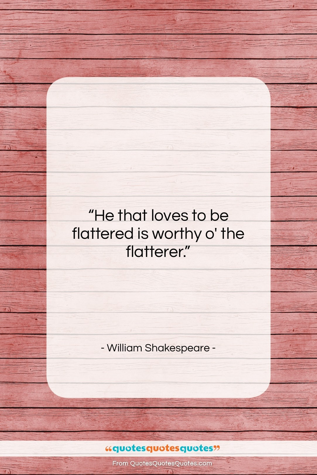 """William Shakespeare quote: """"He that loves to be flattered is…""""- at QuotesQuotesQuotes.com"""