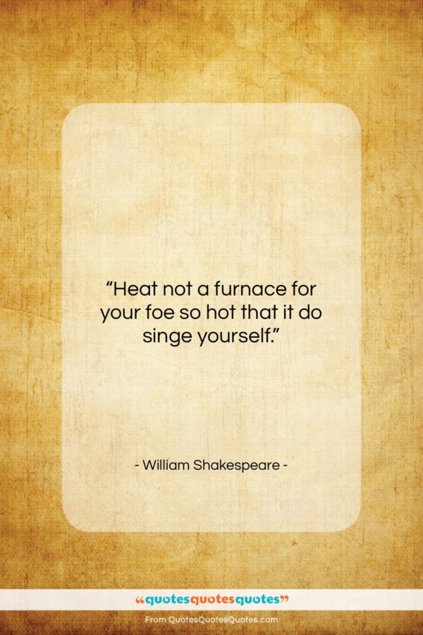 "William Shakespeare quote: ""Heat not a furnace for your foe…""- at QuotesQuotesQuotes.com"