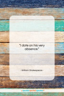 """William Shakespeare quote: """"I dote on his very absence….""""- at QuotesQuotesQuotes.com"""