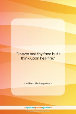 """William Shakespeare quote: """"I never see thy face but I…""""- at QuotesQuotesQuotes.com"""